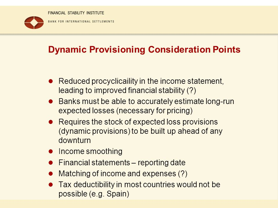 Dynamic Provisioning Consideration Points Reduced procyclicaility in the income statement, leading to improved financial stability (?) Banks must be able to accurately estimate long-run expected losses (necessary for pricing) Requires the stock of expected loss provisions (dynamic provisions) to be built up ahead of any downturn Income smoothing Financial statements – reporting date Matching of income and expenses (?) Tax deductibility in most countries would not be possible (e.g.