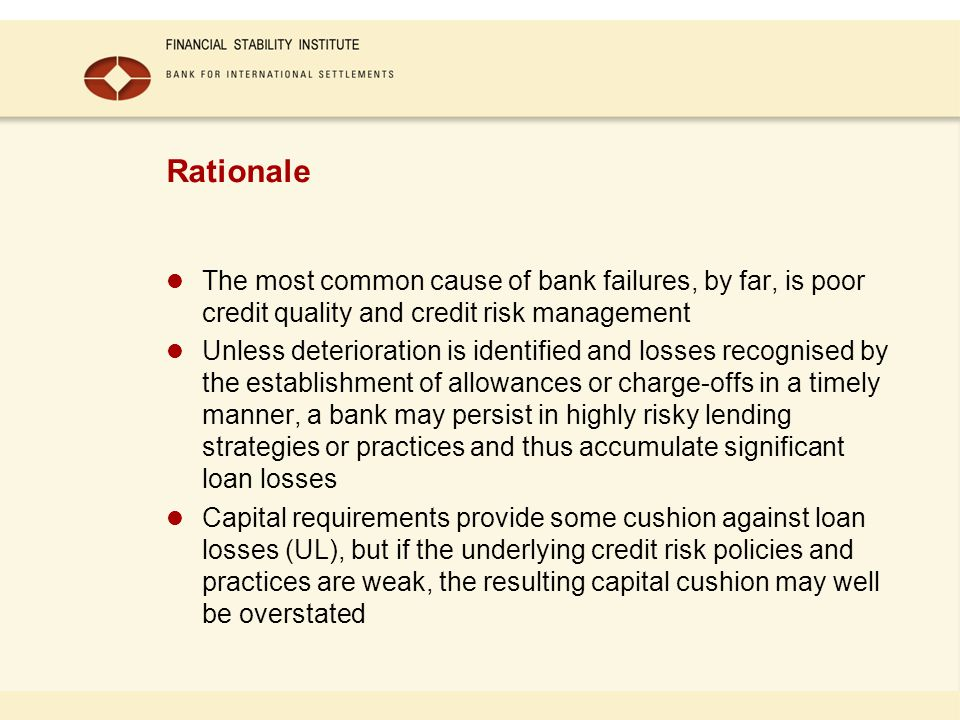 Rationale The most common cause of bank failures, by far, is poor credit quality and credit risk management Unless deterioration is identified and los