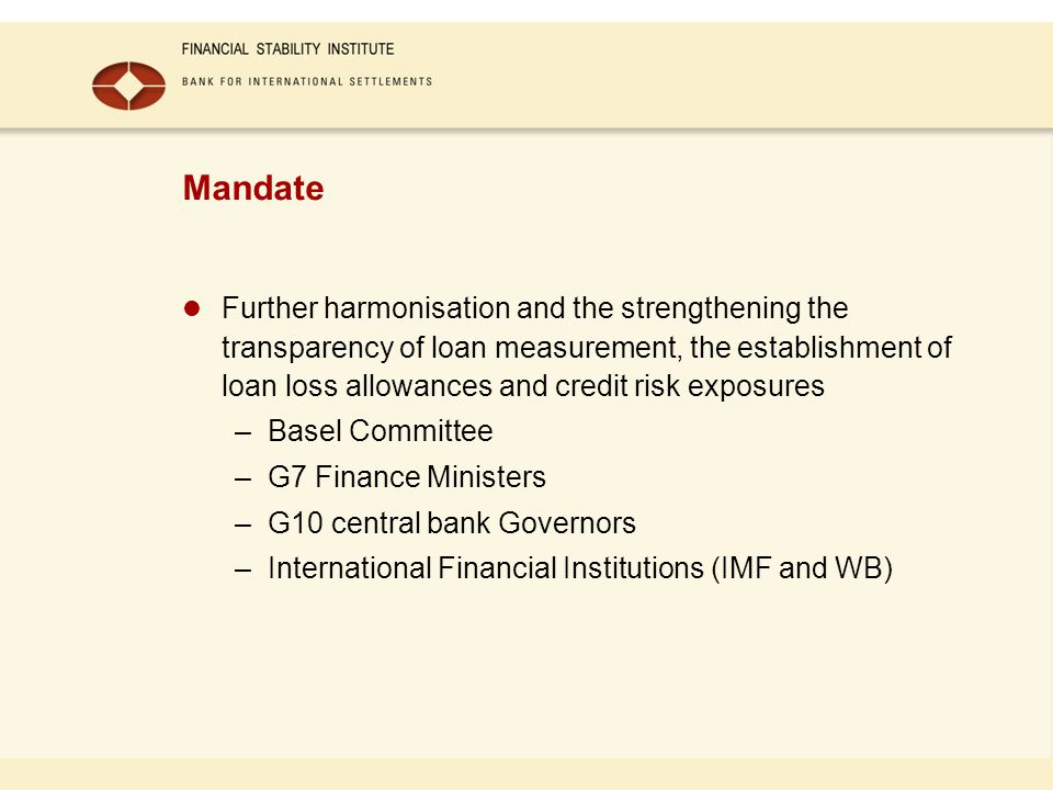 Mandate Further harmonisation and the strengthening the transparency of loan measurement, the establishment of loan loss allowances and credit risk exposures –Basel Committee –G7 Finance Ministers –G10 central bank Governors –International Financial Institutions (IMF and WB)