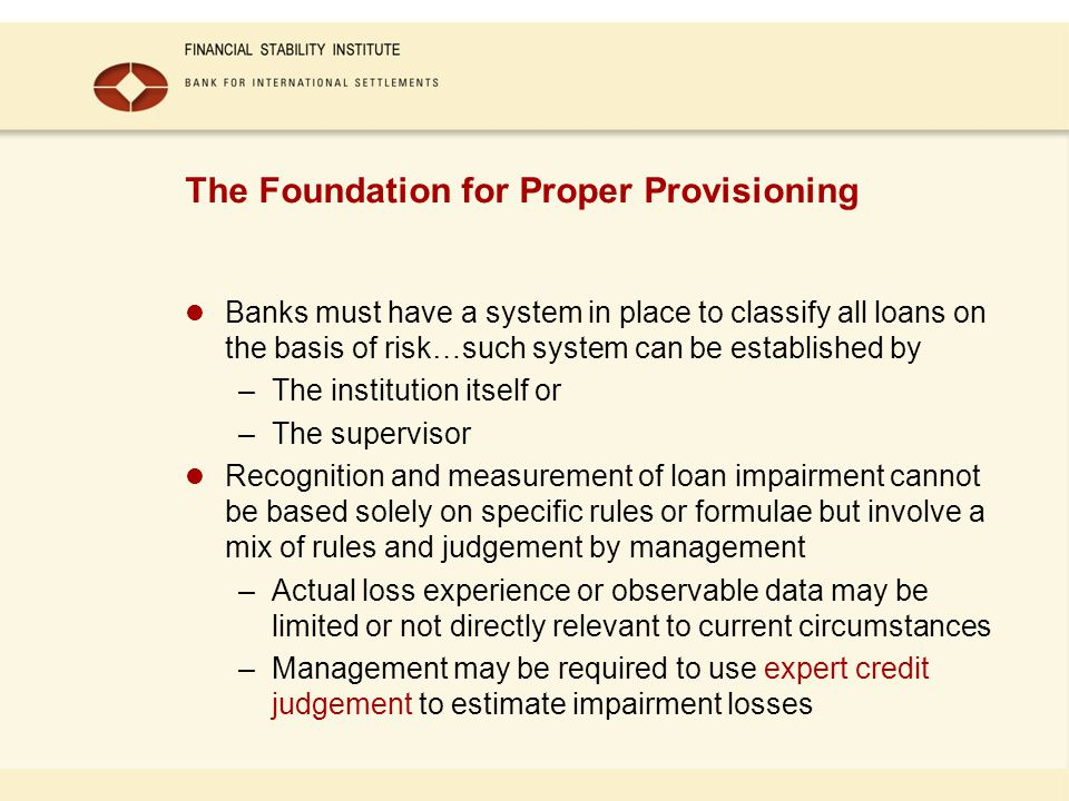 The Foundation for Proper Provisioning Banks must have a system in place to classify all loans on the basis of risk…such system can be established by