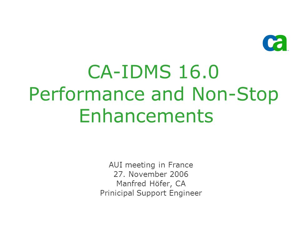 CA-IDMS 16.0 Performance and Non-Stop Enhancements AUI meeting in France 27. November 2006 Manfred Höfer, CA Prinicipal Support Engineer