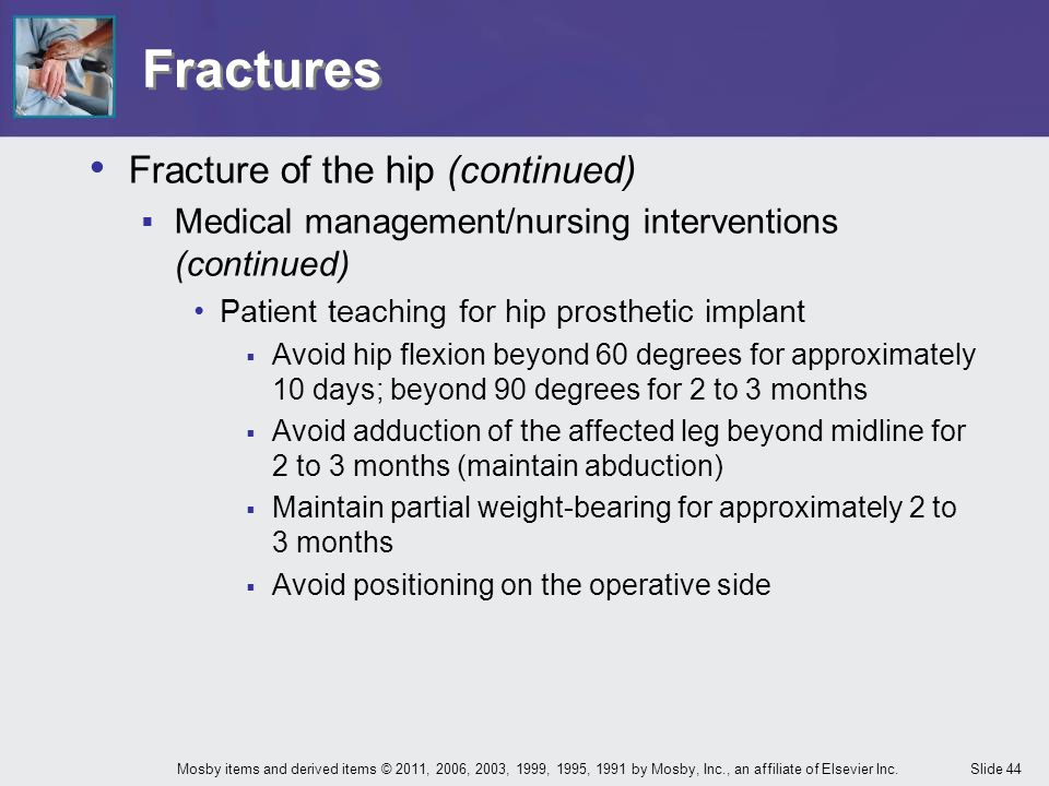 Slide 44Mosby items and derived items © 2011, 2006, 2003, 1999, 1995, 1991 by Mosby, Inc., an affiliate of Elsevier Inc. Fractures Fracture of the hip