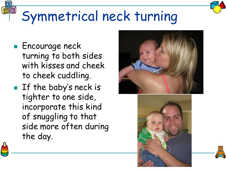 Symmetrical neck turning Encourage neck turning to both sides with kisses and cheek to cheek cuddling.