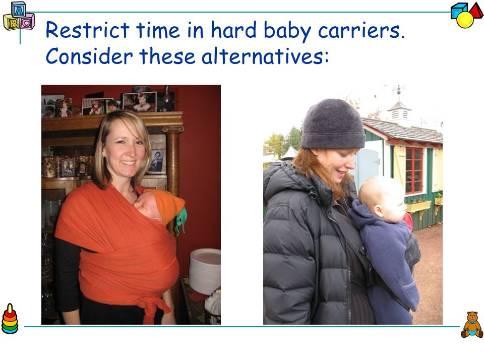 Restrict time in hard baby carriers. Consider these alternatives: