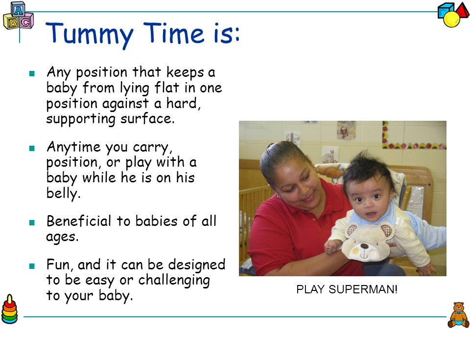 Tummy Time is: Any position that keeps a baby from lying flat in one position against a hard, supporting surface.