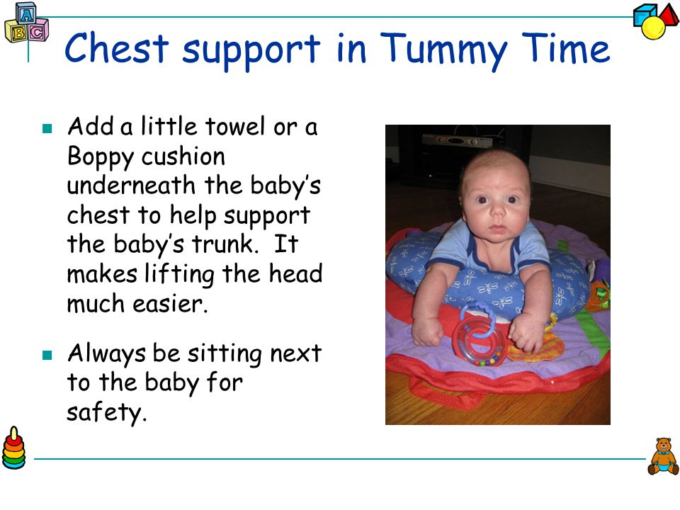 Chest support in Tummy Time Add a little towel or a Boppy cushion underneath the baby's chest to help support the baby's trunk.