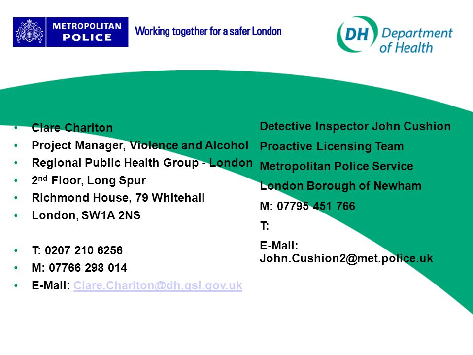 Clare Charlton Project Manager, Violence and Alcohol Regional Public Health Group - London 2 nd Floor, Long Spur Richmond House, 79 Whitehall London, SW1A 2NS T: 0207 210 6256 M: 07766 298 014 E-Mail: Clare.Charlton@dh.gsi.gov.ukClare.Charlton@dh.gsi.gov.uk Detective Inspector John Cushion Proactive Licensing Team Metropolitan Police Service London Borough of Newham M: 07795 451 766 T: E-Mail: John.Cushion2@met.police.uk