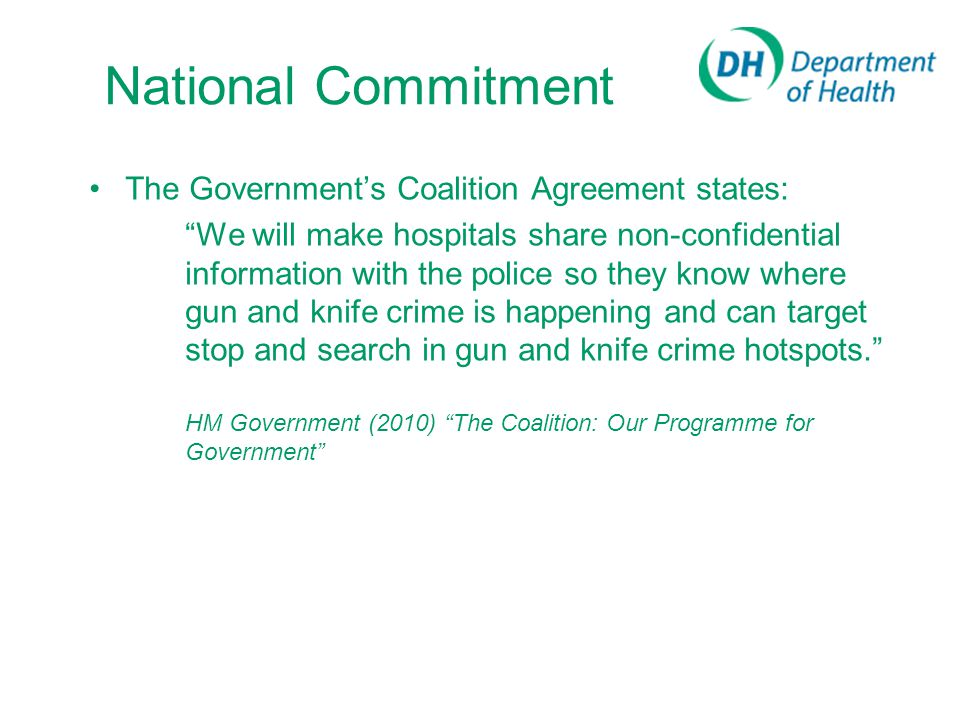 National Commitment The Government's Coalition Agreement states: We will make hospitals share non-confidential information with the police so they know where gun and knife crime is happening and can target stop and search in gun and knife crime hotspots. HM Government (2010) The Coalition: Our Programme for Government