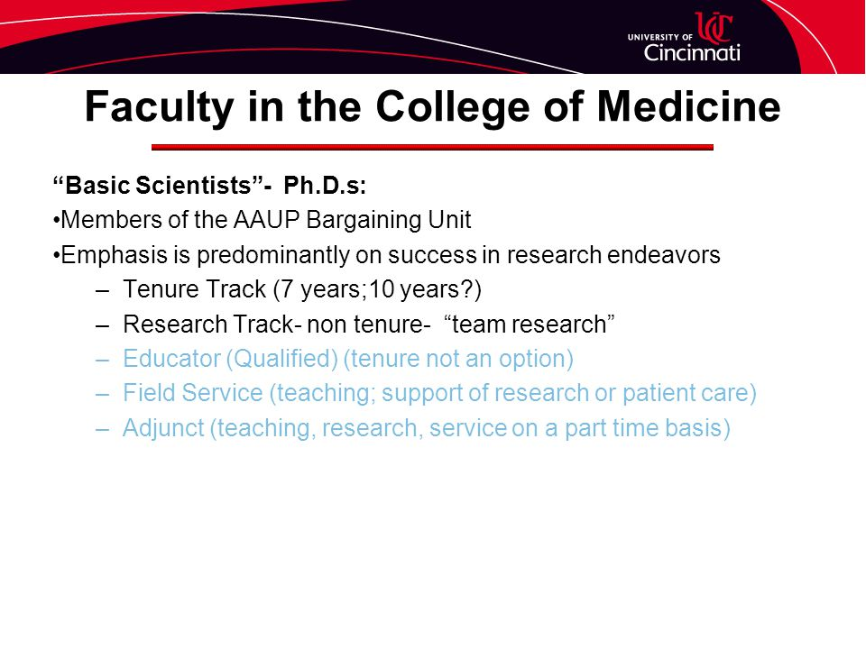 Faculty in the College of Medicine Basic Scientists - Ph.D.s: Members of the AAUP Bargaining Unit Emphasis is predominantly on success in research endeavors –Tenure Track (7 years;10 years ) –Research Track- non tenure- team research –Educator (Qualified) (tenure not an option) –Field Service (teaching; support of research or patient care) –Adjunct (teaching, research, service on a part time basis)