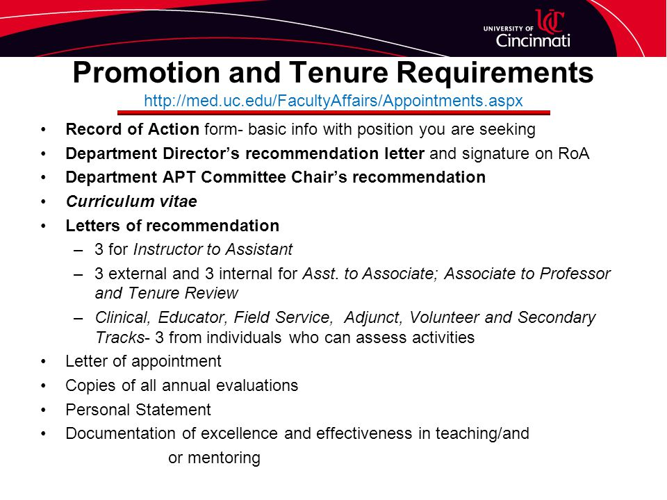 Promotion and Tenure Requirements http://med.uc.edu/FacultyAffairs/Appointments.aspx Record of Action form- basic info with position you are seeking Department Director's recommendation letter and signature on RoA Department APT Committee Chair's recommendation Curriculum vitae Letters of recommendation –3 for Instructor to Assistant –3 external and 3 internal for Asst.