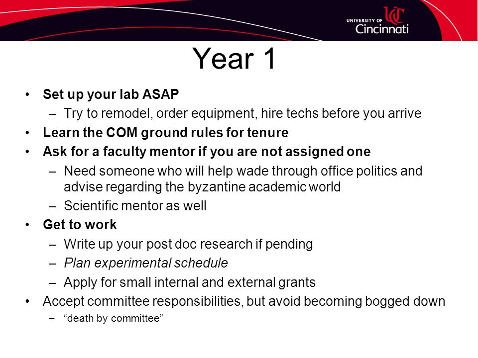 Year 1 Set up your lab ASAP –Try to remodel, order equipment, hire techs before you arrive Learn the COM ground rules for tenure Ask for a faculty mentor if you are not assigned one –Need someone who will help wade through office politics and advise regarding the byzantine academic world –Scientific mentor as well Get to work –Write up your post doc research if pending –Plan experimental schedule –Apply for small internal and external grants Accept committee responsibilities, but avoid becoming bogged down – death by committee