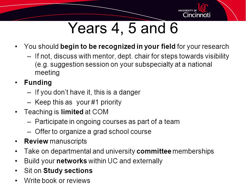 Years 4, 5 and 6 You should begin to be recognized in your field for your research –If not, discuss with mentor, dept.