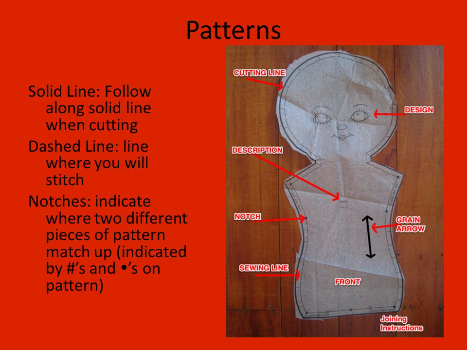 Patterns Solid Line: Follow along solid line when cutting Dashed Line: line where you will stitch Notches: indicate where two different pieces of pattern match up (indicated by #'s and  's on pattern)