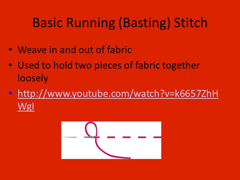 Basic Running (Basting) Stitch Weave in and out of fabric Used to hold two pieces of fabric together loosely http://www.youtube.com/watch v=k6657ZhH WgI http://www.youtube.com/watch v=k6657ZhH WgI