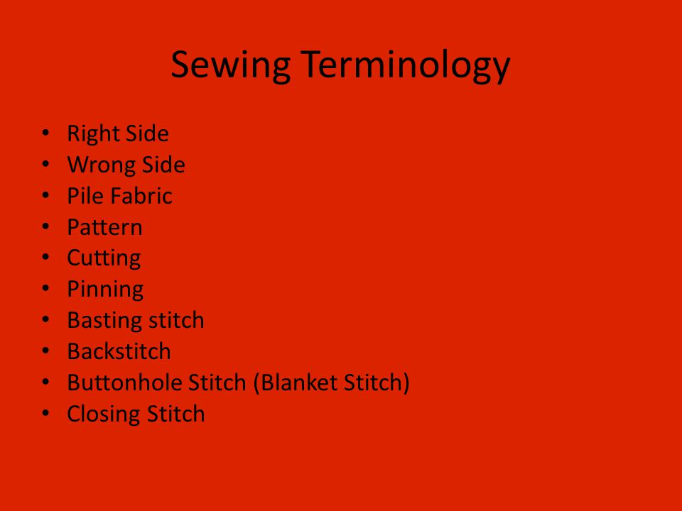 Sewing Terminology Right Side Wrong Side Pile Fabric Pattern Cutting Pinning Basting stitch Backstitch Buttonhole Stitch (Blanket Stitch) Closing Stitch