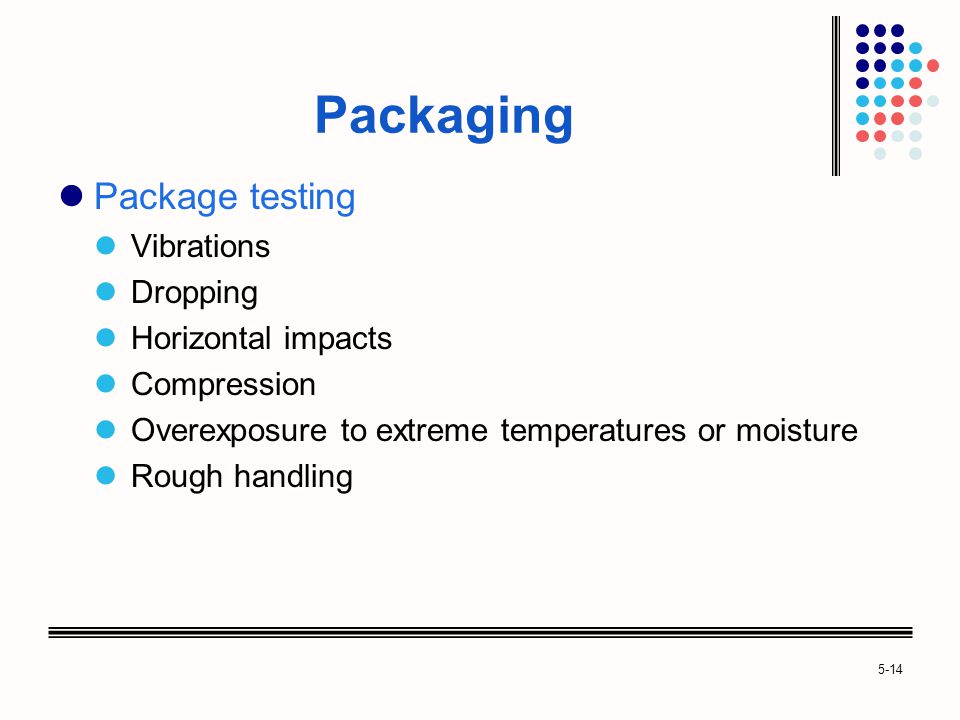 5-14 Packaging Package testing Vibrations Dropping Horizontal impacts Compression Overexposure to extreme temperatures or moisture Rough handling