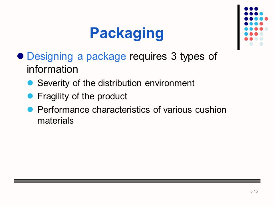 5-15 Packaging Designing a package requires 3 types of information Severity of the distribution environment Fragility of the product Performance characteristics of various cushion materials