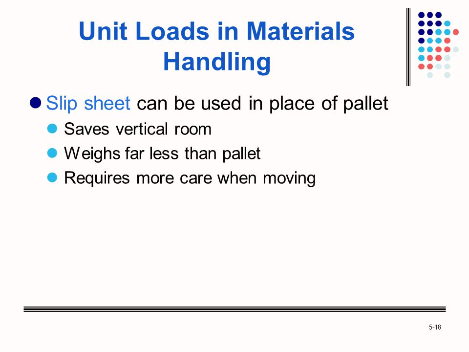 5-18 Unit Loads in Materials Handling Slip sheet can be used in place of pallet Saves vertical room Weighs far less than pallet Requires more care when moving