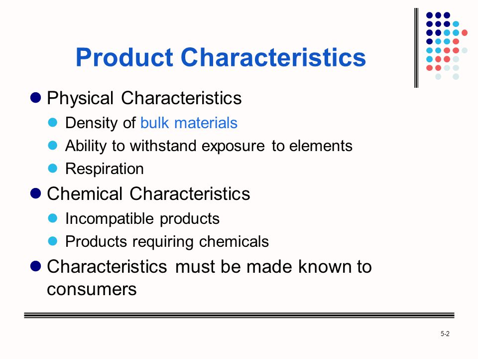 5-2 Product Characteristics Physical Characteristics Density of bulk materials Ability to withstand exposure to elements Respiration Chemical Characteristics Incompatible products Products requiring chemicals Characteristics must be made known to consumers