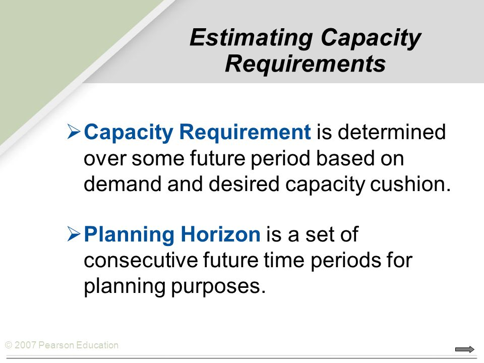 © 2007 Pearson Education  Capacity Requirement is determined over some future period based on demand and desired capacity cushion.  Planning Horizon