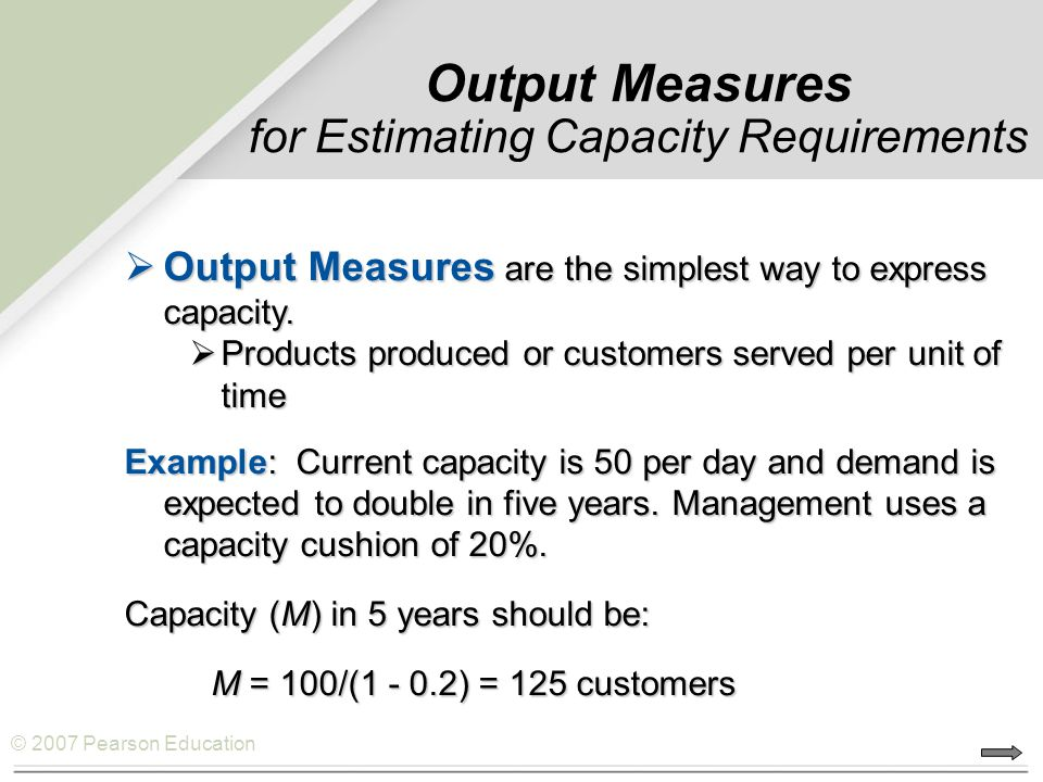 © 2007 Pearson Education Output Measures for Estimating Capacity Requirements  Output Measures are the simplest way to express capacity.  Products p
