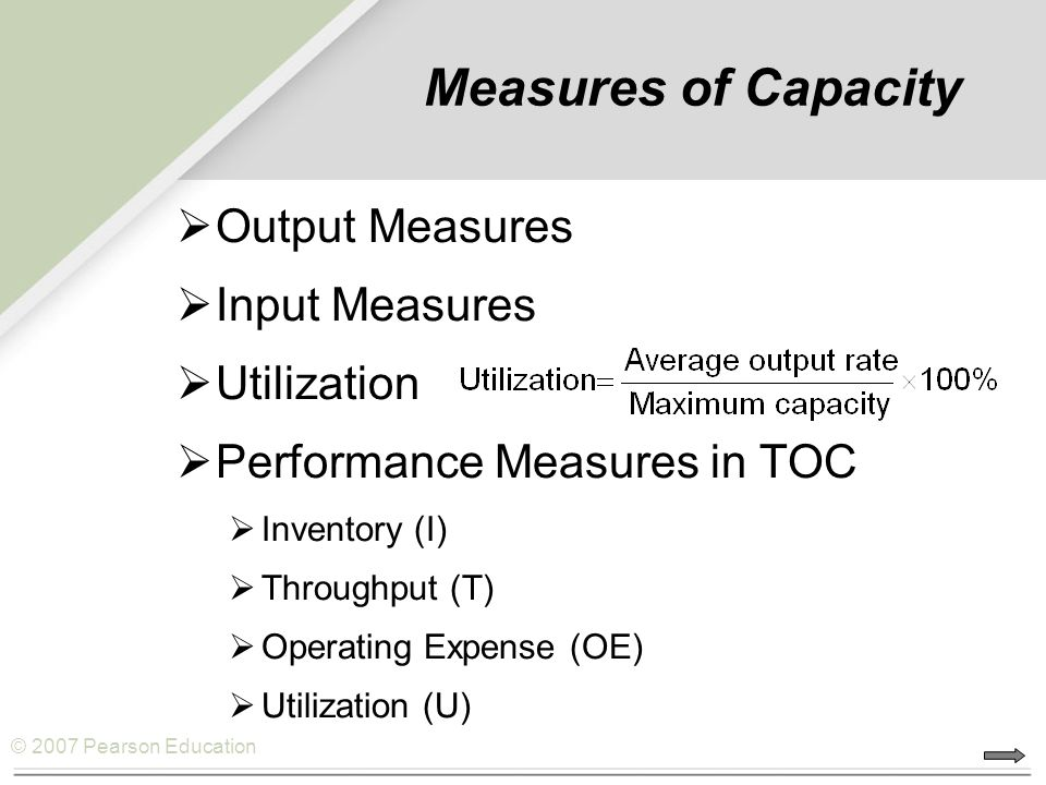 © 2007 Pearson Education Measures of Capacity  Output Measures  Input Measures  Utilization  Performance Measures in TOC  Inventory (I)  Through