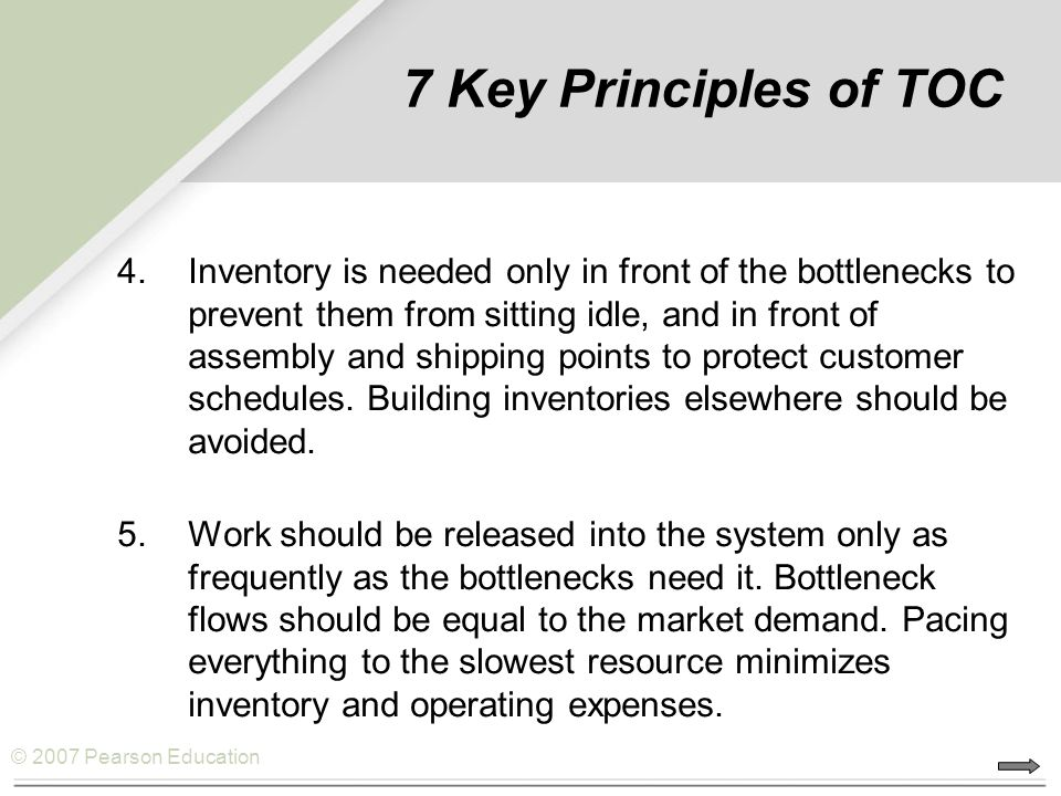 © 2007 Pearson Education 7 Key Principles of TOC 4.Inventory is needed only in front of the bottlenecks to prevent them from sitting idle, and in fron