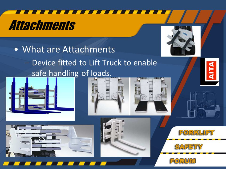 Attachments What are Attachments –Device fitted to Lift Truck to enable safe handling of loads.
