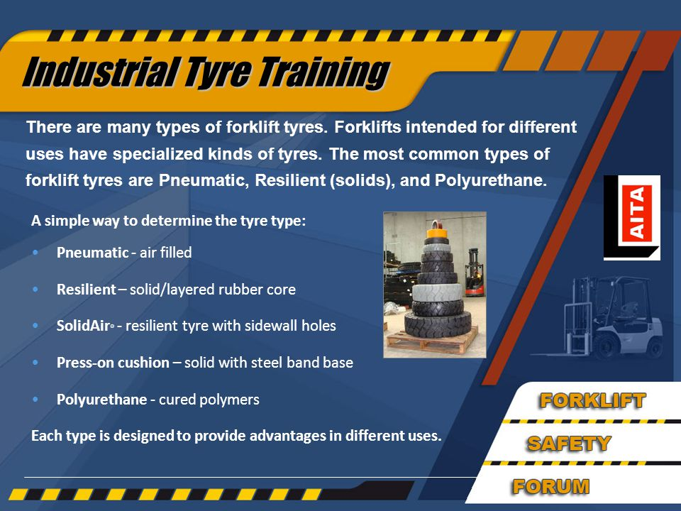 30 Industrial Tyre Training A simple way to determine the tyre type: Pneumatic - air filled Resilient – solid/layered rubber core SolidAir ® - resilient tyre with sidewall holes Press-on cushion – solid with steel band base Polyurethane - cured polymers Each type is designed to provide advantages in different uses.