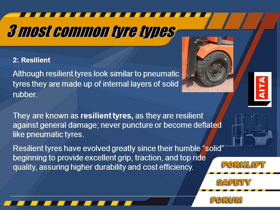 32 They are known as resilient tyres, as they are resilient against general damage; never puncture or become deflated like pneumatic tyres.