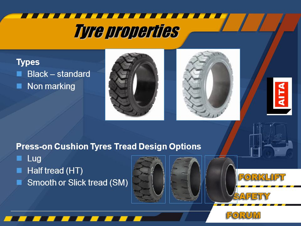 41 Types nBlack – standard nNon marking Press-on Cushion Tyres Tread Design Options nLug nHalf tread (HT) nSmooth or Slick tread (SM) Tyre properties
