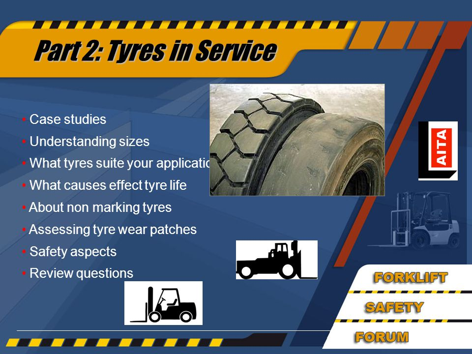 45 Part 2: Tyres in Service Case studies Understanding sizes What tyres suite your application What causes effect tyre life About non marking tyres Assessing tyre wear patches Safety aspects Review questions
