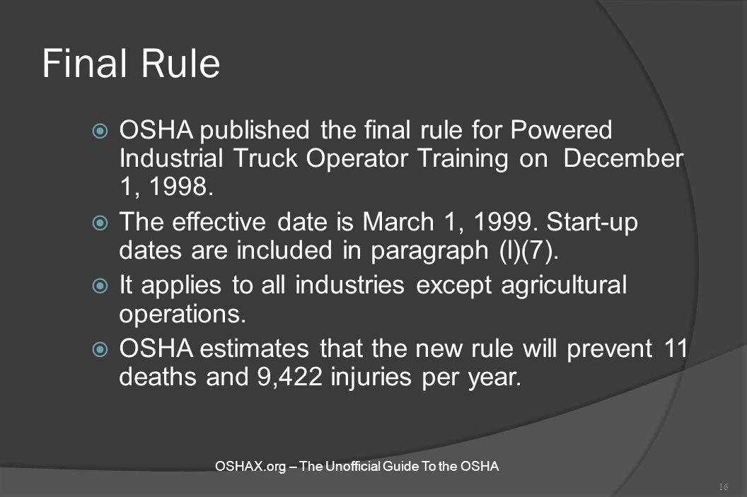 Final Rule  OSHA published the final rule for Powered Industrial Truck Operator Training on December 1, 1998.  The effective date is March 1, 1999.