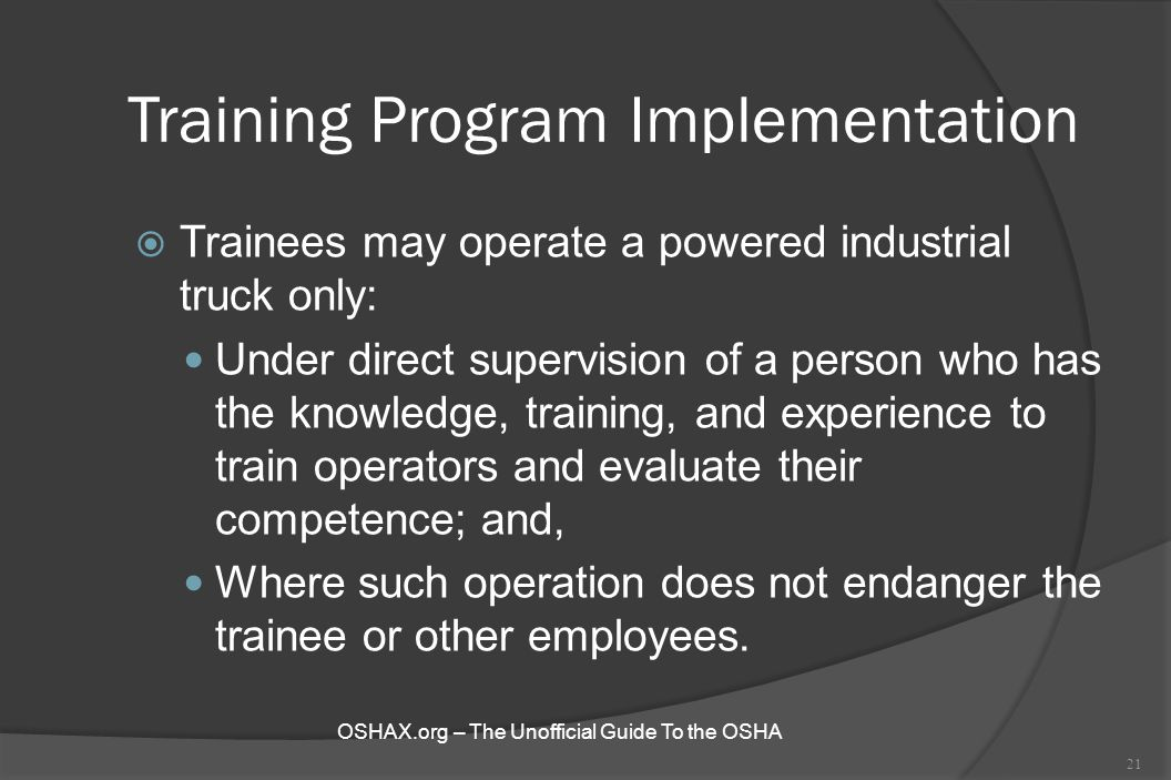 Training Program Implementation  Trainees may operate a powered industrial truck only: Under direct supervision of a person who has the knowledge, tr