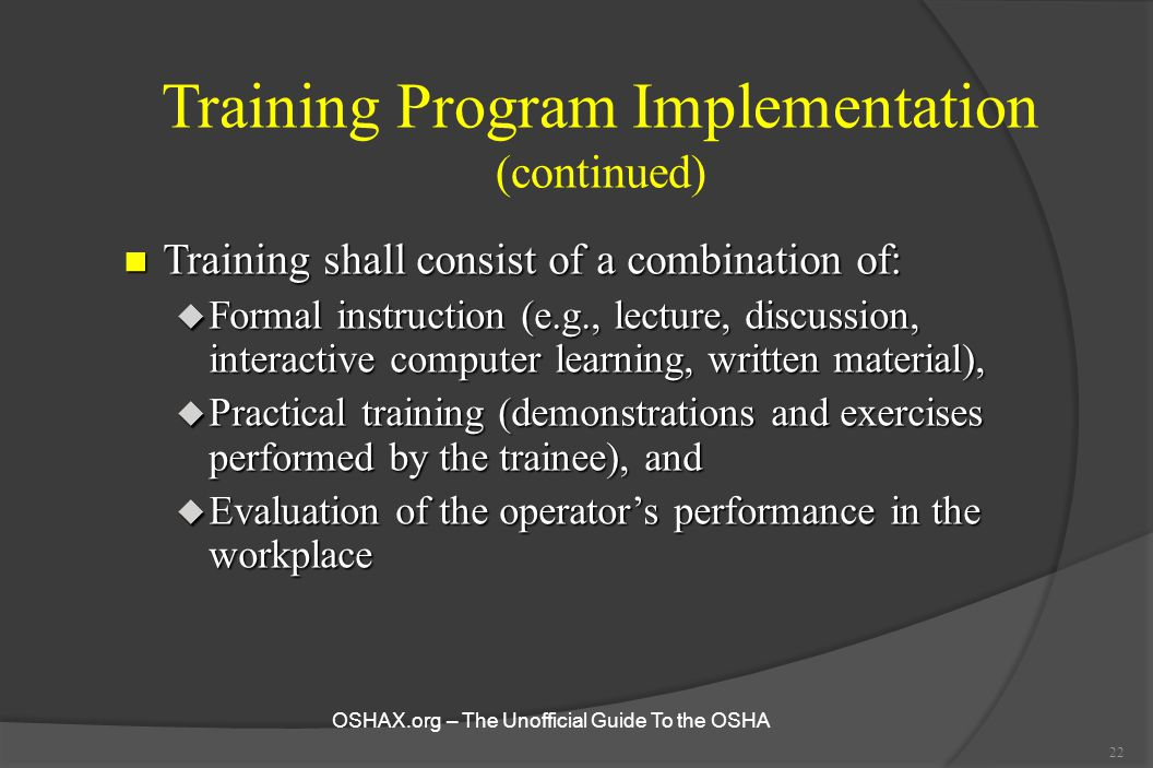 22 Training Program Implementation (continued) n Training shall consist of a combination of: u Formal instruction (e.g., lecture, discussion, interact