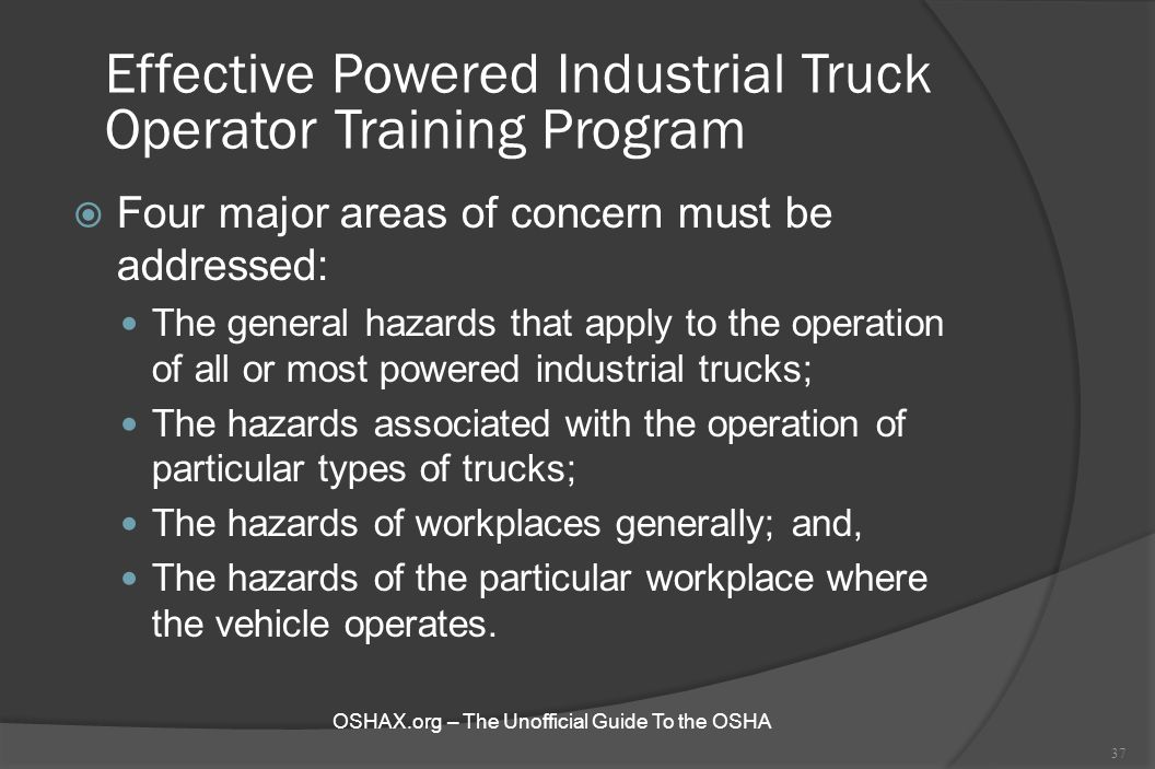 Effective Powered Industrial Truck Operator Training Program  Four major areas of concern must be addressed: The general hazards that apply to the op