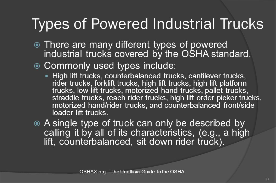 Types of Powered Industrial Trucks  There are many different types of powered industrial trucks covered by the OSHA standard.  Commonly used types i