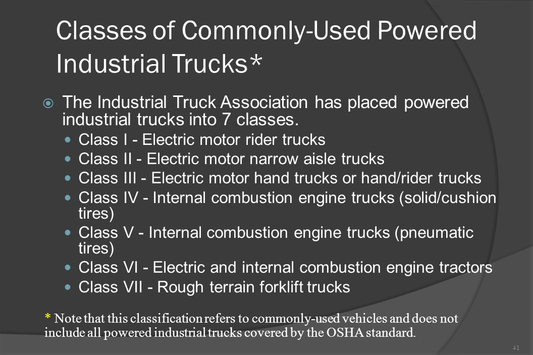Classes of Commonly-Used Powered Industrial Trucks*  The Industrial Truck Association has placed powered industrial trucks into 7 classes. Class I -