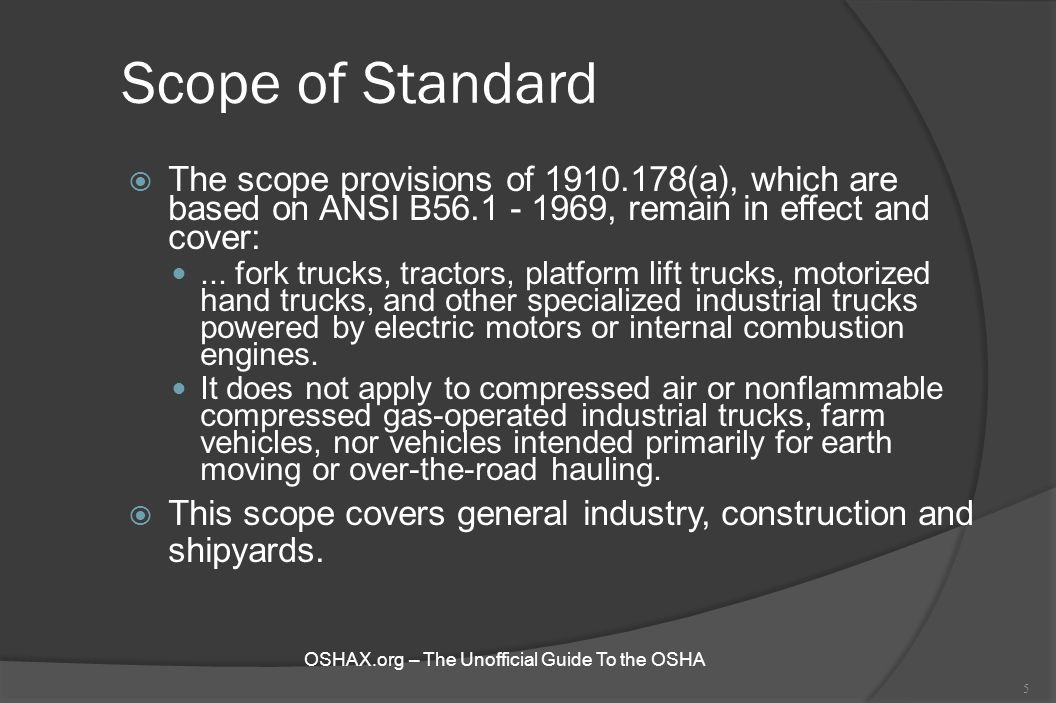 Scope of Standard  The scope provisions of 1910.178(a), which are based on ANSI B56.1 - 1969, remain in effect and cover:... fork trucks, tractors, p