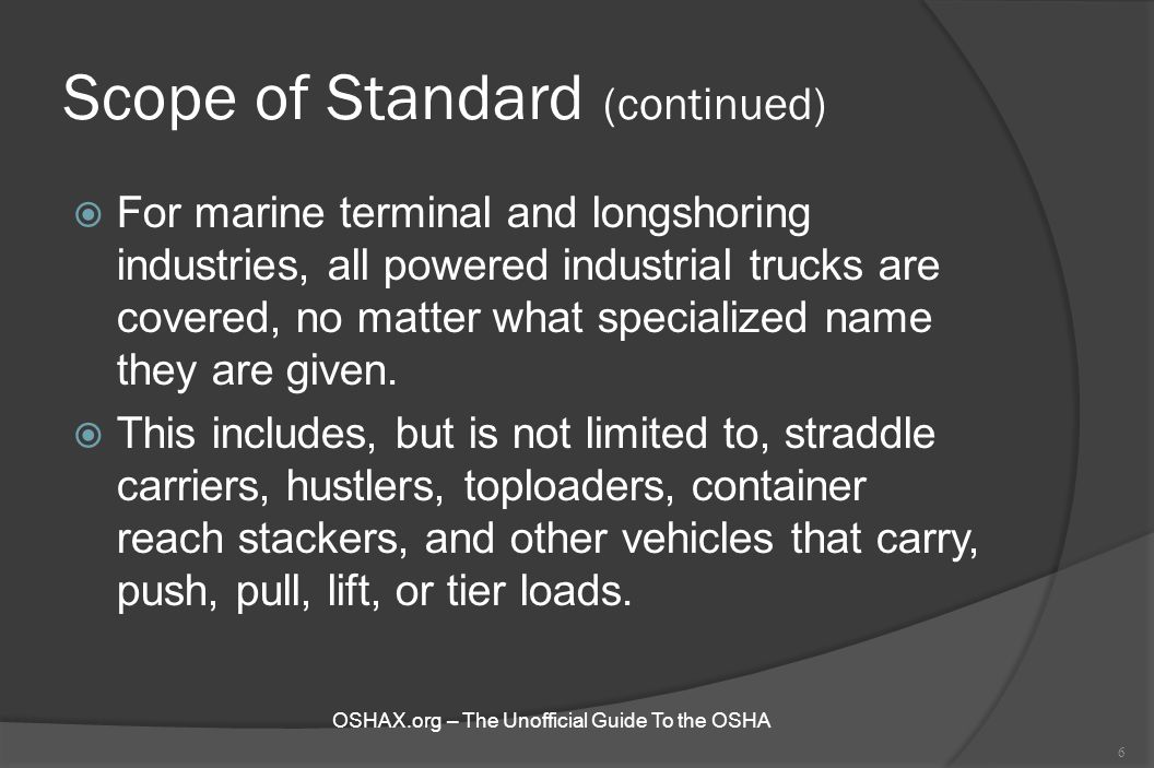 Scope of Standard (continued)  For marine terminal and longshoring industries, all powered industrial trucks are covered, no matter what specialized
