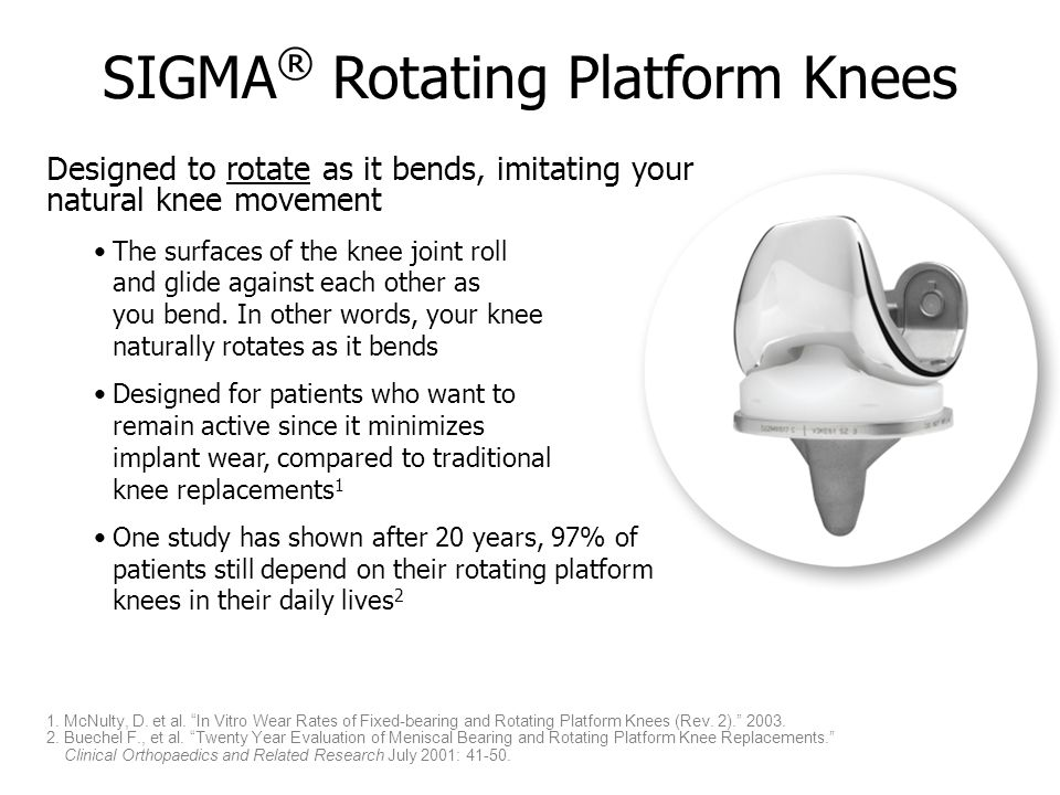 SIGMA ® Rotating Platform Knees Designed to rotate as it bends, imitating your natural knee movement The surfaces of the knee joint roll and glide against each other as you bend.