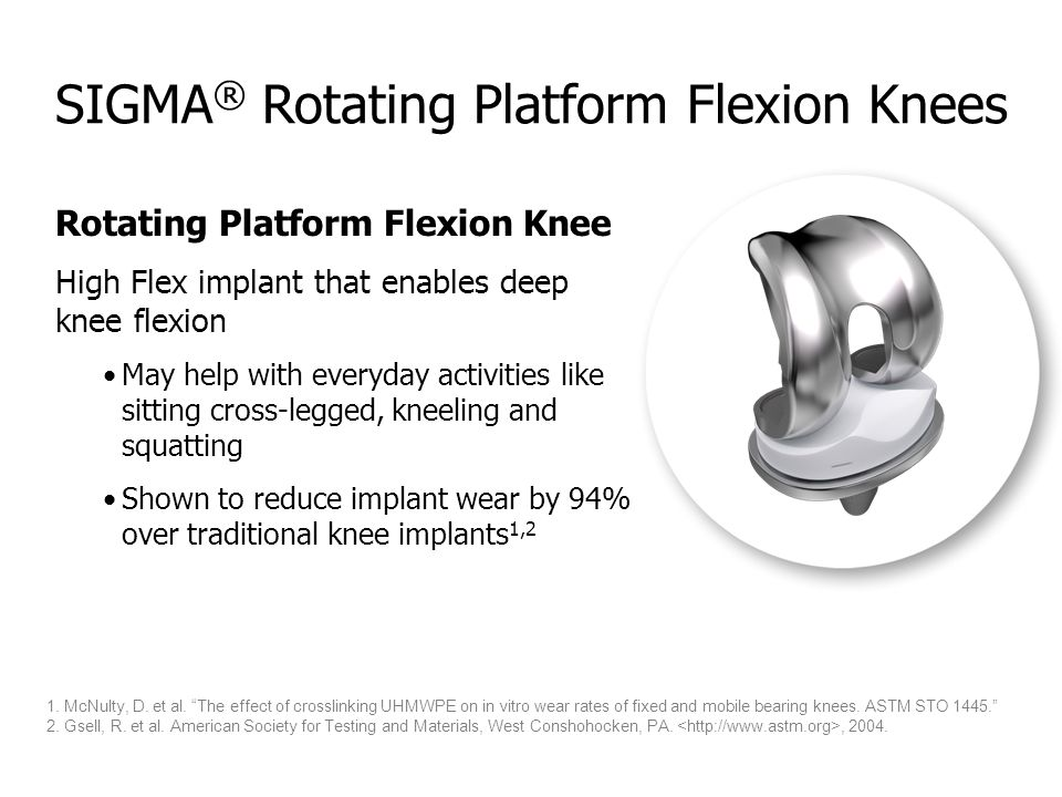 SIGMA ® Rotating Platform Flexion Knees Rotating Platform Flexion Knee High Flex implant that enables deep knee flexion May help with everyday activit