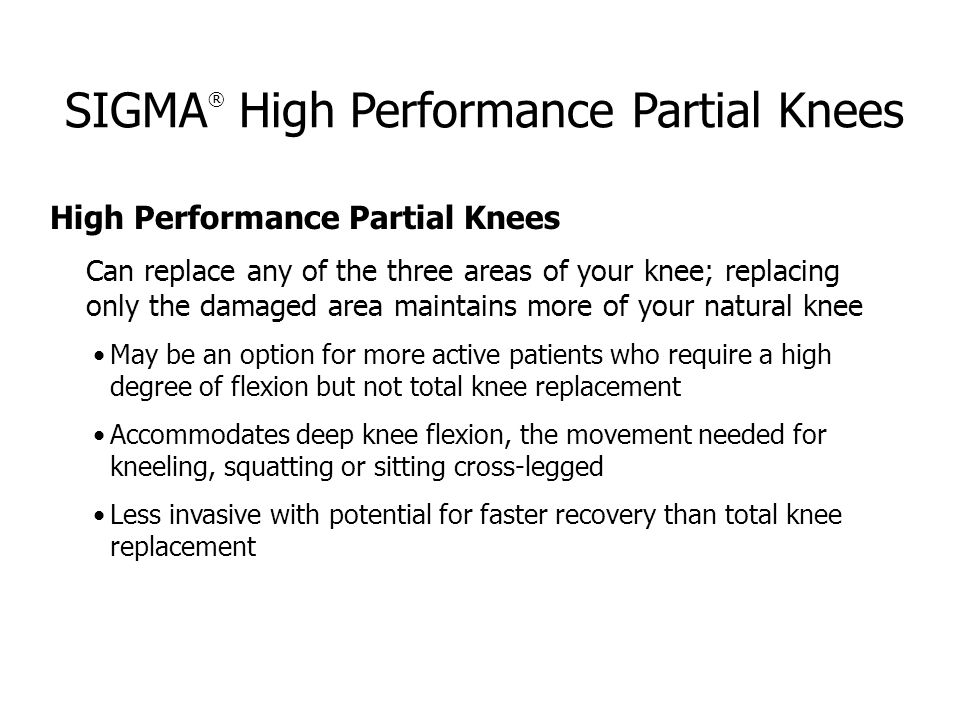 SIGMA ® High Performance Partial Knees High Performance Partial Knees Can replace any of the three areas of your knee; replacing only the damaged area maintains more of your natural knee May be an option for more active patients who require a high degree of flexion but not total knee replacement Accommodates deep knee flexion, the movement needed for kneeling, squatting or sitting cross-legged Less invasive with potential for faster recovery than total knee replacement