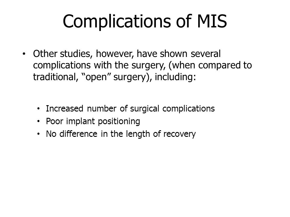 Complications of MIS Other studies, however, have shown several complications with the surgery, (when compared to traditional, open surgery), including: Increased number of surgical complications Poor implant positioning No difference in the length of recovery