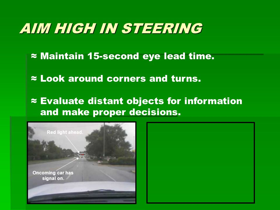 AIM HIGH IN STEERING ≈ Maintain 15-second eye lead time. ≈ Look around corners and turns. ≈ Evaluate distant objects for information and make proper d