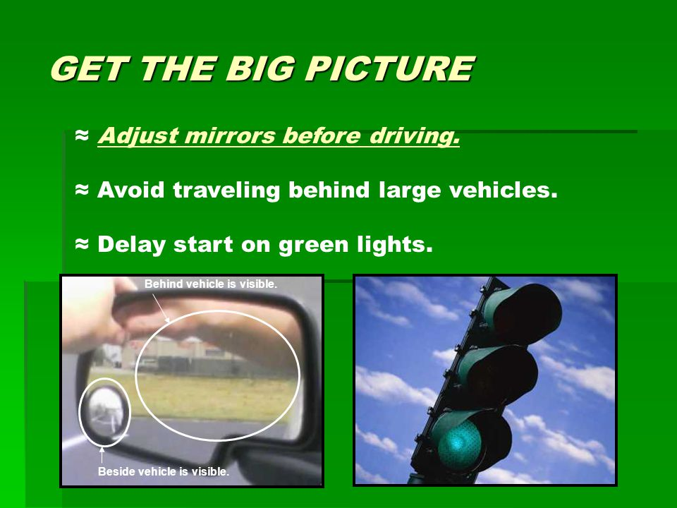 GET THE BIG PICTURE ≈ Adjust mirrors before driving. ≈ Avoid traveling behind large vehicles. ≈ Delay start on green lights. Beside vehicle is visible