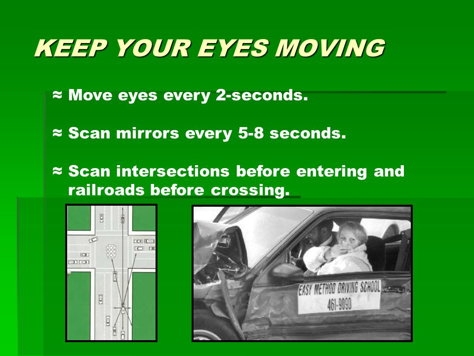 KEEP YOUR EYES MOVING ≈ Move eyes every 2-seconds. ≈ Scan mirrors every 5-8 seconds. ≈ Scan intersections before entering and railroads before crossin