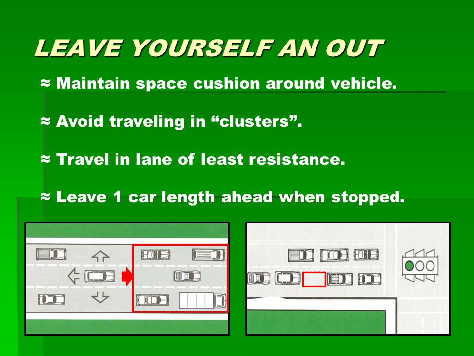 "LEAVE YOURSELF AN OUT ≈ Maintain space cushion around vehicle. ≈ Avoid traveling in ""clusters"". ≈ Travel in lane of least resistance. ≈ Leave 1 car le"