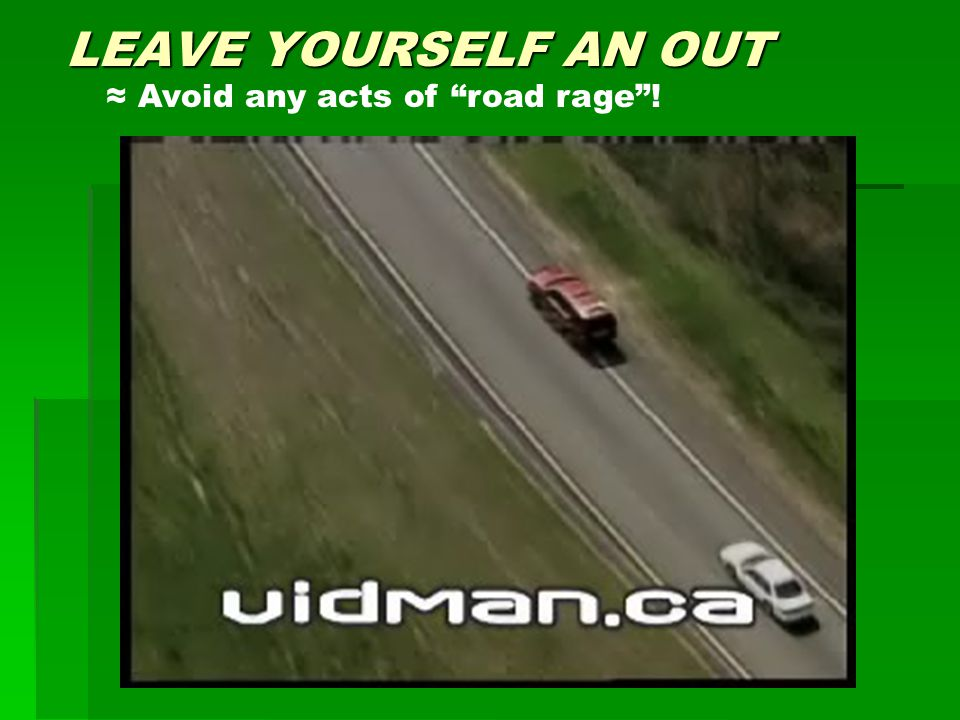 LEAVE YOURSELF AN OUT ≈ Avoid any acts of road rage !