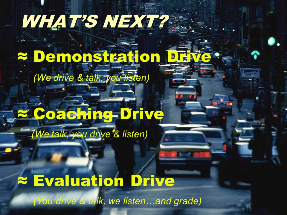WHAT'S NEXT? ≈ Demonstration Drive (We drive & talk, you listen) ≈ Coaching Drive (We talk, you drive & listen) ≈ Evaluation Drive (You drive & talk,